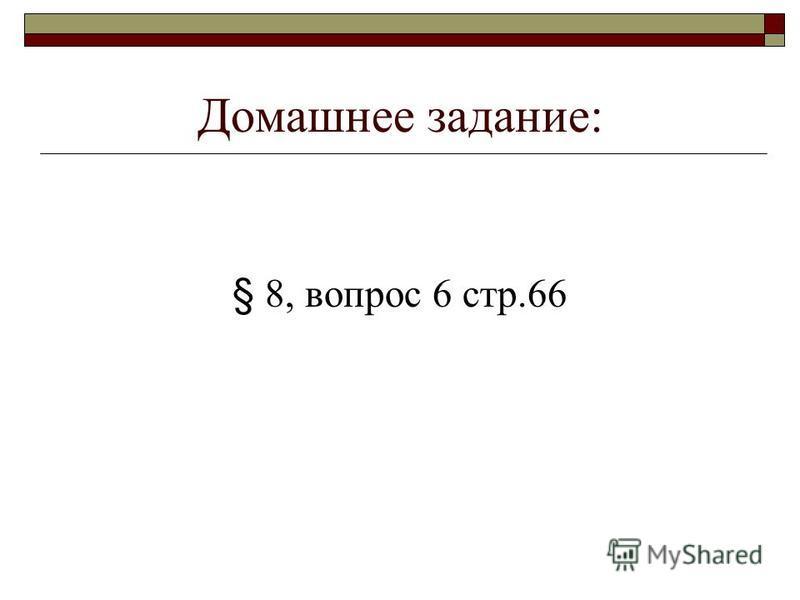 Домашнее задание: § 8, вопрос 6 стр.66