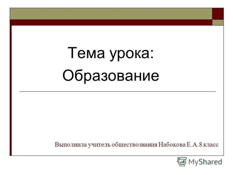 Тема урока: Образование Выполнила учитель обществознания Набокова Е.А.8 класс