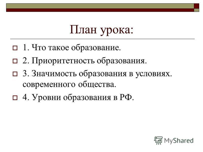 План урока: 1. Что такое образование. 2. Приоритетность образования. 3. Значимость образования в условиях. современного общества. 4. Уровни образования в РФ.