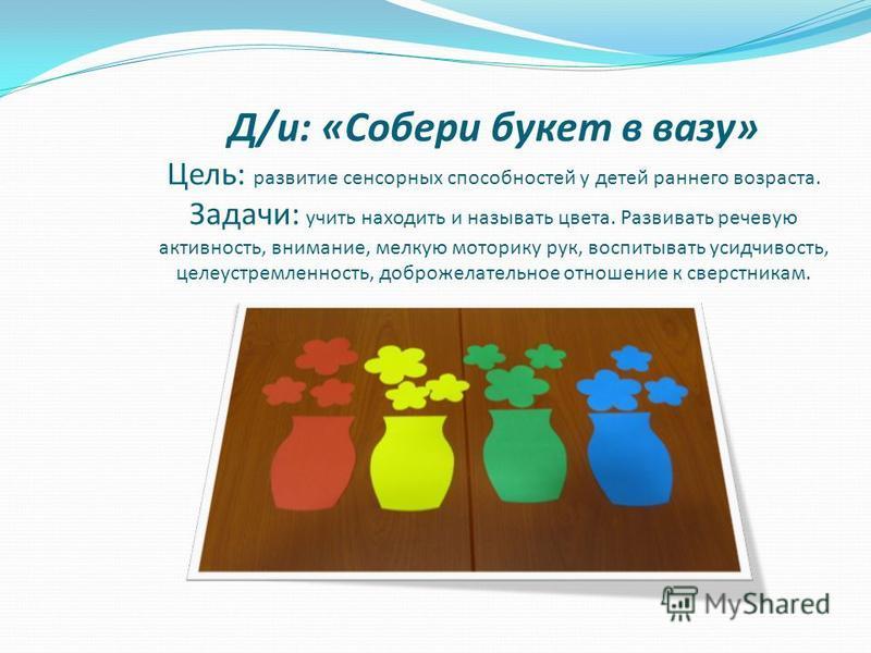 Д/и: «Собери букет в вазу» Цель: развитие сенсорных способностей у детей раннего возраста. Задачи: учить находить и называть цвета. Развивать речевую активность, внимание, мелкую моторику рук, воспитывать усидчивость, целеустремленность, доброжелател