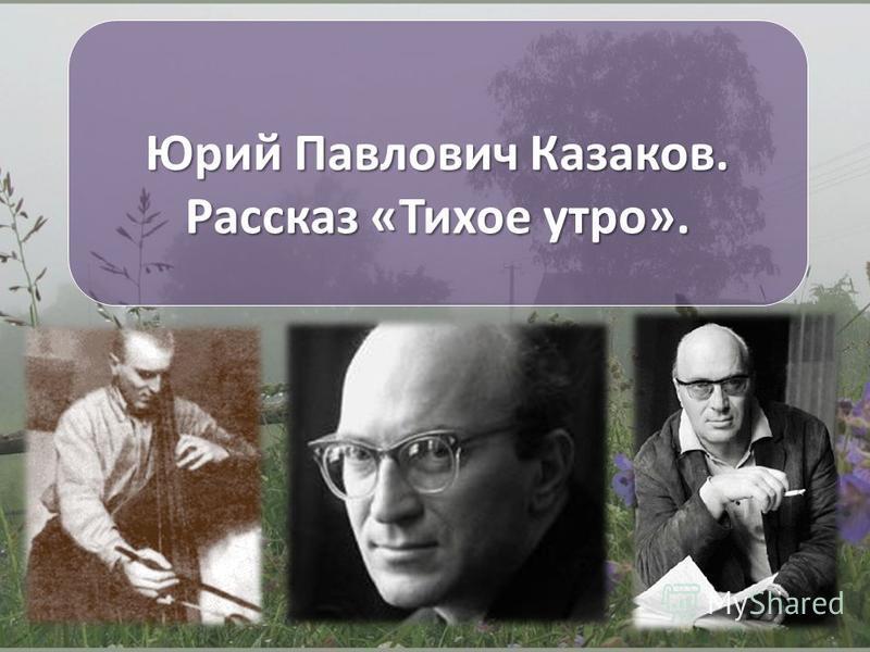 Юрий Павлович Казаков. Рассказ «Тихое утро».