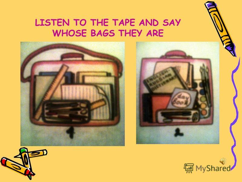 LISTEN TO THE TAPE AND SAY WHOSE BAGS THEY ARE