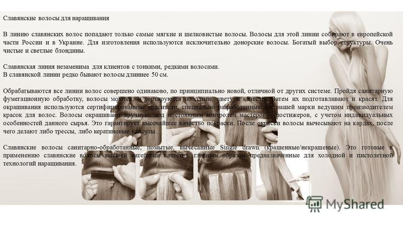 Славянские волосы для наращивания В линию славянских волос попадают только самые мягкие и шелковистые волосы. Волосы для этой линии собирают в европейской части России и в Украине. Для изготовления используются исключительно донорские волосы. Богатый