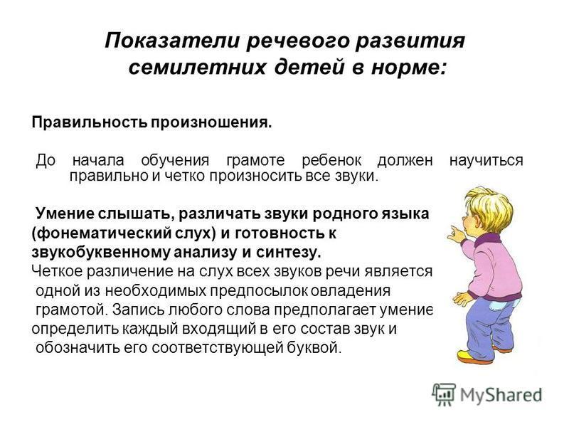 Показатели речевого развития семилетних детей в норме: Правильность произношения. До начала обучения грамоте ребенок должен научиться правильно и четко произносить все звуки. Умение слышать, различать звуки родного языка (фонематический слух) и готов