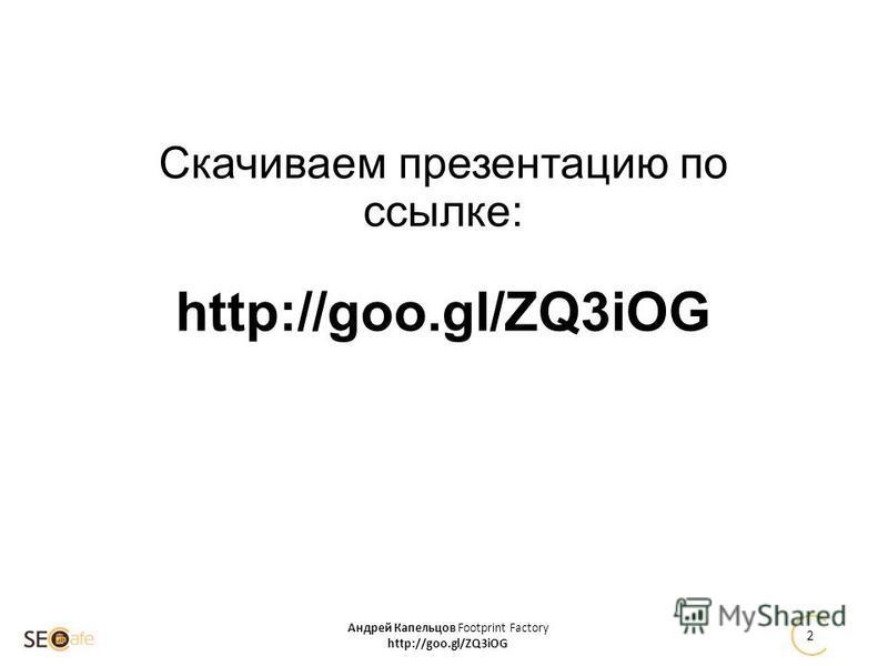 Скачиваем презентацию по ссылке: http://goo.gl/ZQ3iOG Андрей Капельцов Footprint Factory http://goo.gl/ZQ3iOG 2