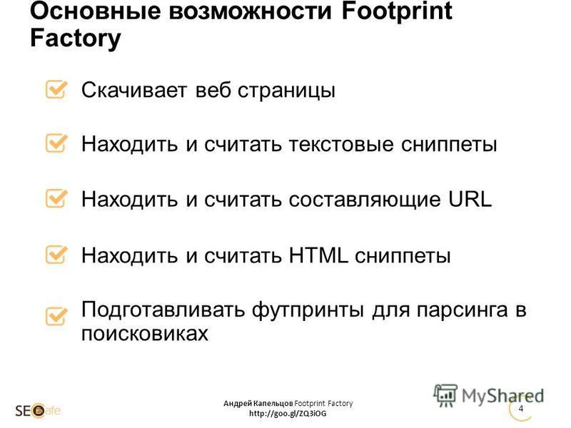 Скачивает веб страницы Андрей Капельцов Footprint Factory http://goo.gl/ZQ3iOG 4 Основные возможности Footprint Factory Находить и считать текстовые сниппеты Находить и считать составляющие URL Находить и считать HTML сниппеты Подготавливать футпринт
