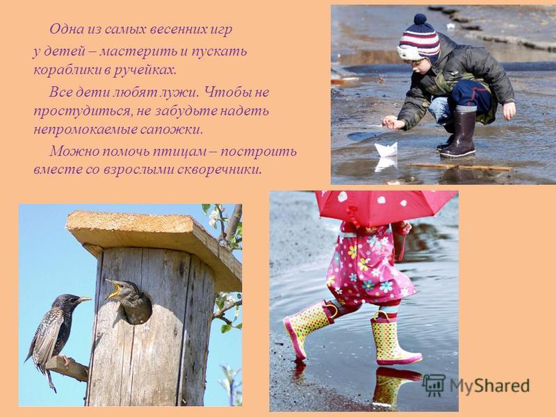 Одна из самых весенних игр у детей – мастерить и пускать кораблики в ручейках. Все дети любят лужи. Чтобы не простудиться, не забудьте надеть непромокаемые сапожки. Можно помочь птицам – построить вместе со взрослыми скворечники.