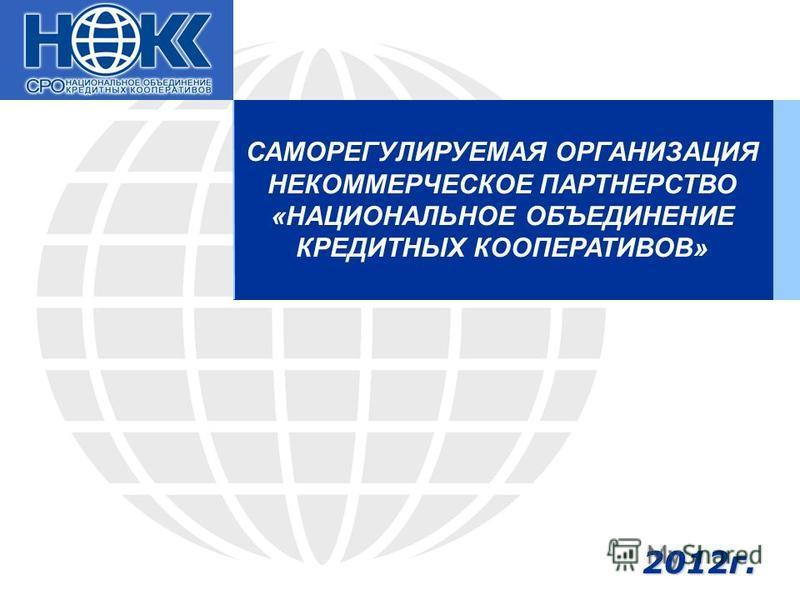 САМОРЕГУЛИРУЕМАЯ ОРГАНИЗАЦИЯ НЕКОММЕРЧЕСКОЕ ПАРТНЕРСТВО «НАЦИОНАЛЬНОЕ ОБЪЕДИНЕНИЕ КРЕДИТНЫХ КООПЕРАТИВОВ» 2012 г.