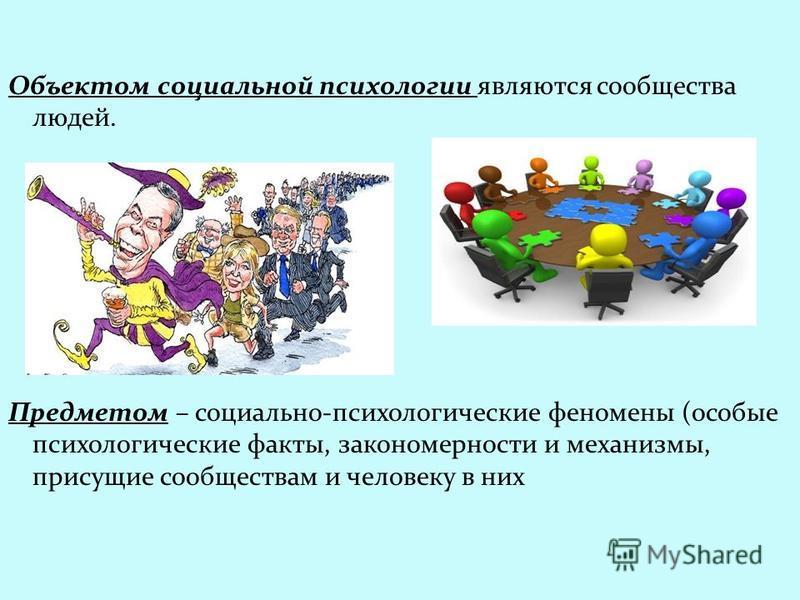 Объектом социальной психологии являются сообщества людей. Предметом – социально-психологические феномены (особые психологические факты, закономерности и механизмы, присущие сообществам и человеку в них