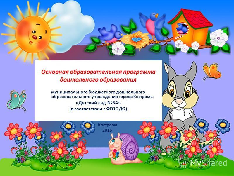 Основная образовательная программа дошкольного образования муниципального бюджетного дошкольного образовательного учреждения города Костромы «Детский сад 54» (в соответствии с ФГОС ДО) Кострома 2015
