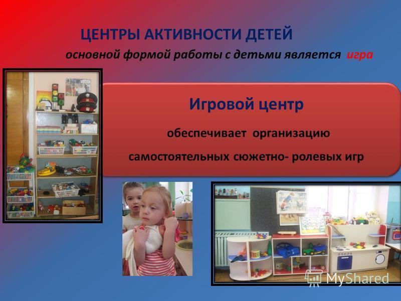 ЦЕНТРЫ АКТИВНОСТИ ДЕТЕЙ Игровой центр обеспечивает организацию самостоятельных сюжетно- ролевых игр основной формой работы с детьми является игра