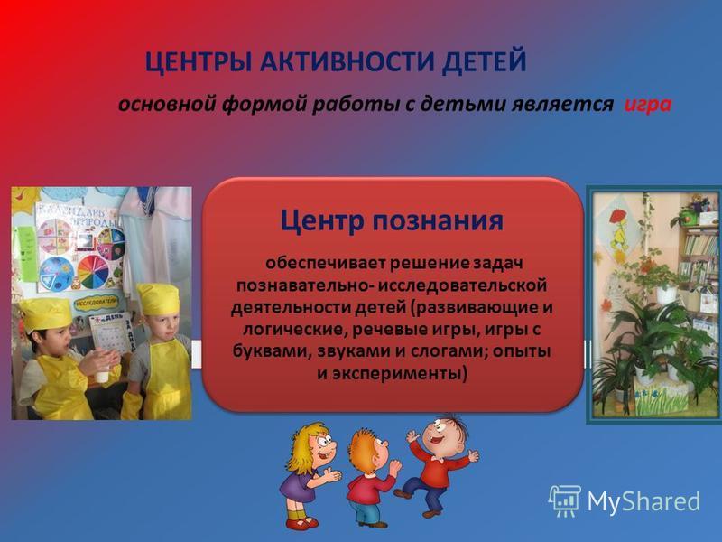 ЦЕНТРЫ АКТИВНОСТИ ДЕТЕЙ Центр познания обеспечивает решение задач познавательно- исследовательской деятельности детей (развивающие и логические, речевые игры, игры с буквами, звуками и слогами; опыты и эксперименты) основной формой работы с детьми яв