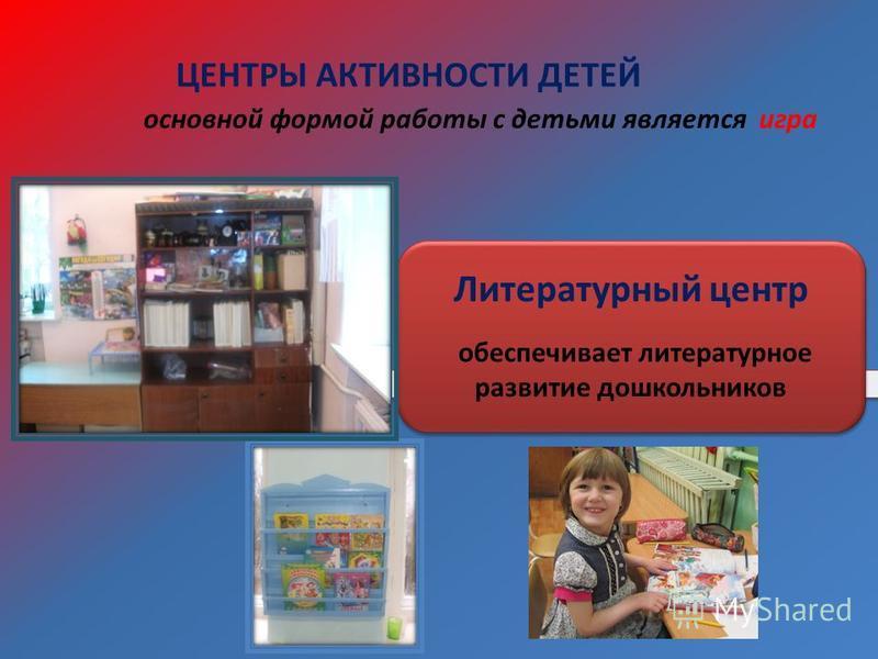 ЦЕНТРЫ АКТИВНОСТИ ДЕТЕЙ Литературный центр обеспечивает литературное развитие дошкольников основной формой работы с детьми является игра