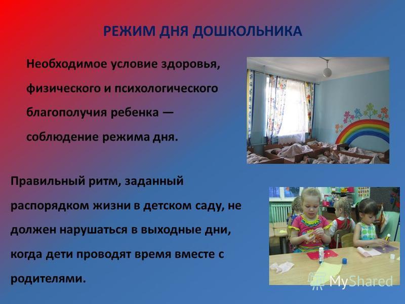 РЕЖИМ ДНЯ ДОШКОЛЬНИКА Необходимое условие здоровья, физического и психологического благополучия ребенка соблюдение режима дня. Правильный ритм, заданный распорядком жизни в детском саду, не должен нарушаться в выходные дни, когда дети проводят время