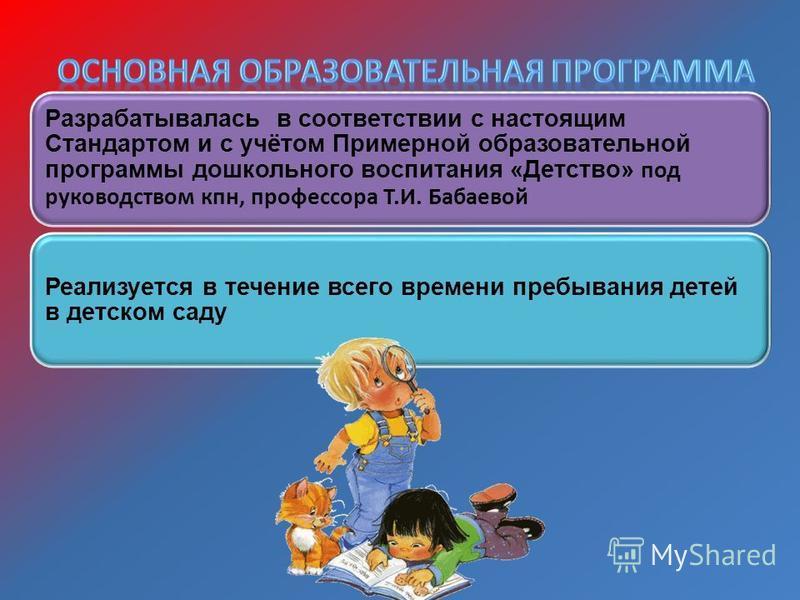 Разрабатывалась в соответствии с настоящим Стандартом и с учётом Примерной образовательной программы дошкольного воспитания «Детство» под руководством кпн, профессора Т.И. Бабаевой Реализуется в течение всего времени пребывания детей в детском саду