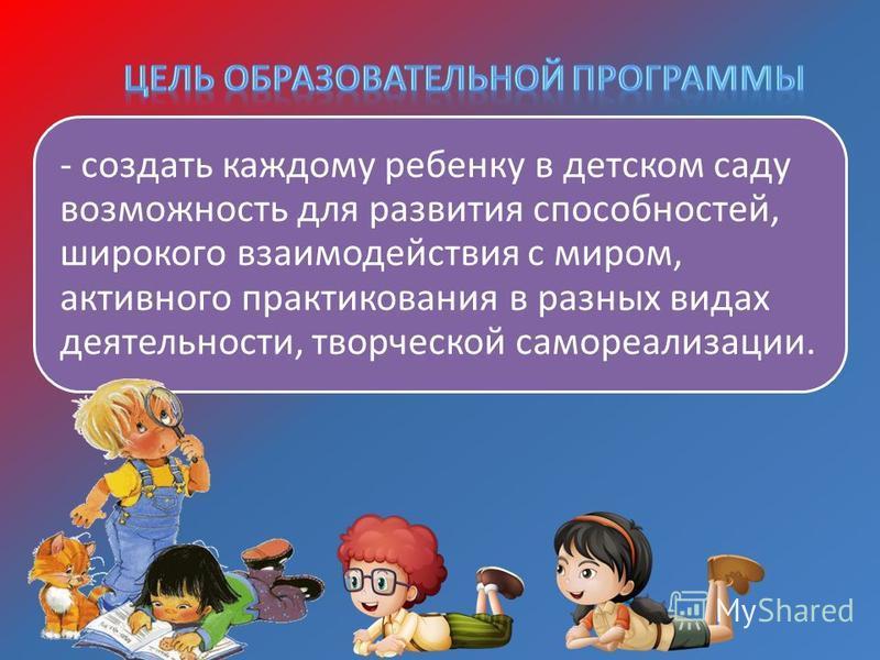 - создать каждому ребенку в детском саду возможность для развития способностей, широкого взаимодействия с миром, активного проектирования в разных видах деятельности, творческой самореализации.