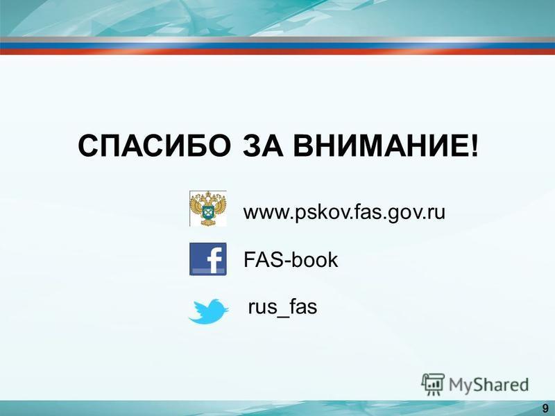 СПАСИБО ЗА ВНИМАНИЕ! www.pskov.fas.gov.ru FAS-book rus_fas 9
