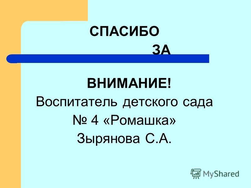СПАСИБО ЗА ВНИМАНИЕ! Воспитатель детского сада 4 «Ромашка» Зырянова С.А.