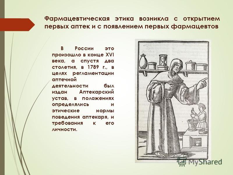 Фармацевтическая этика возникла с открытием первых аптек и с появлением первых фармацевтов В России это произошло в конце XVI века, а спустя два столетия, в 1789 г., в целях регламентации аптечной деятельности был издан Аптекарский устав, в положения