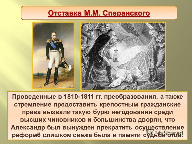 Проведенные в 1810-1811 гг. преобразования, а также стремление предоставить крепостным гражданские права вызвали такую бурю негодования среди высших чиновников и большинства дворян, что Александр был вынужден прекратить осуществление реформ 6 слишком