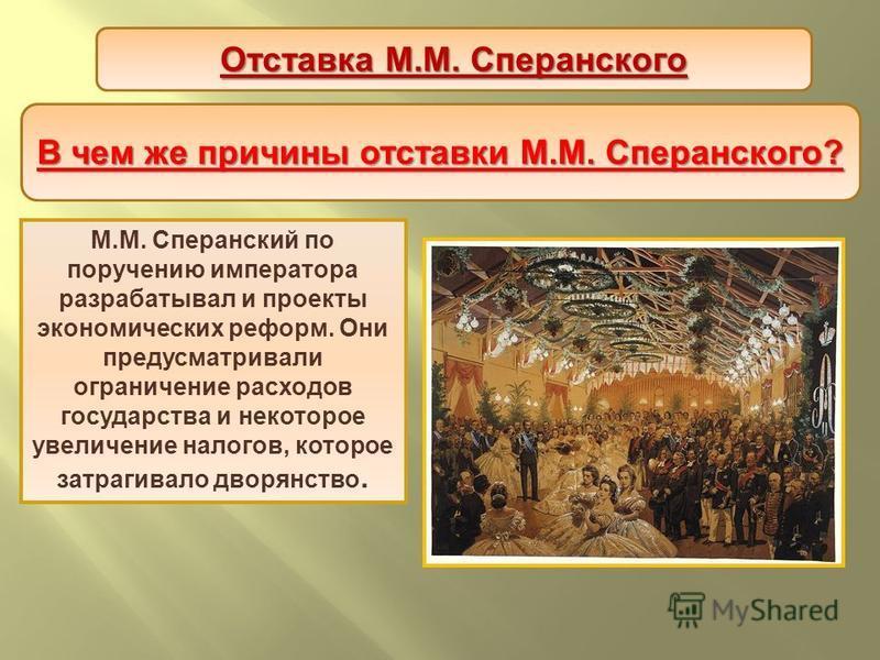 В чем же причины отставки М. М. Сперанского ? М.М. Сперанский по поручению императора разрабатывал и проекты экономических реформ. Они предусматривали ограничение расходов государства и некоторое увеличение налогов, которое затрагивало дворянство. От