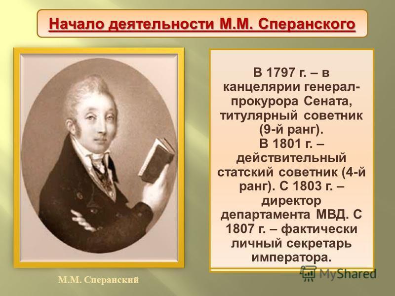 М. М. Сперанский М. М. Сперанский родился в семье священника. С семи лет обучался во Владимирской семинарии, а с 1790 г. - в главной семинарии при Александро - Невском монастыре в Петербурге. По окончании – преподаватель семинарии, затем секретарь кн