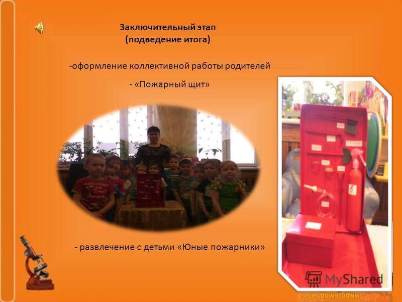 Заключительный этап (подведение итога) -оформление коллективной работы родителей - «Пожарный щит» - развлечение с детьми «Юные пожарники»