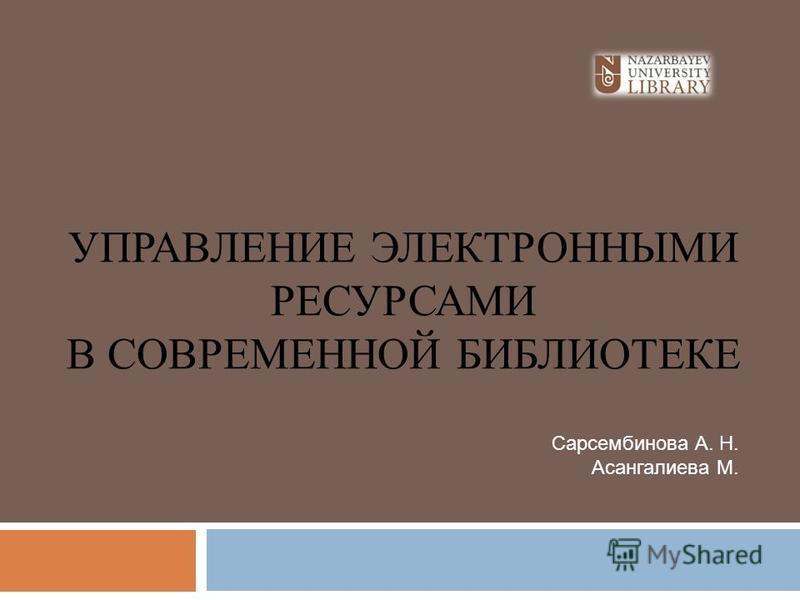 УПРАВЛЕНИЕ ЭЛЕКТРОННЫМИ РЕСУРСАМИ В СОВРЕМЕННОЙ БИБЛИОТЕКЕ Сарсембинова А. Н. Асангалиева М.