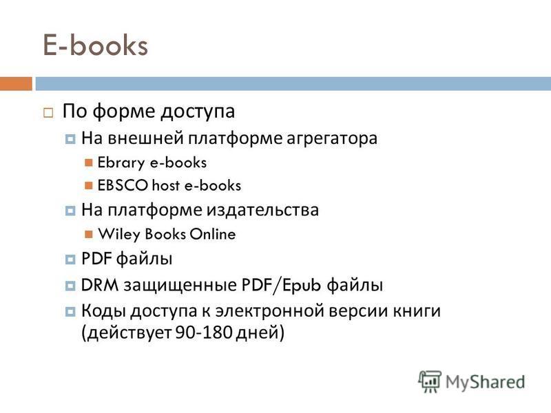 E-books По форме доступа На внешней платформе агрегатора Ebrary e-books EBSCO host e-books На платформе издательства Wiley Books Online PDF файлы DRM защищенные PDF/Epub файлы Коды доступа к электронной версии книги ( действует 90-180 дней )