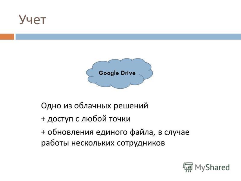 Учет Одно из облачных решений + доступ с любой точки + обновления единого файла, в случае работы нескольких сотрудников Google Drive