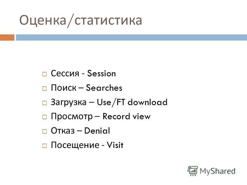 Оценка / статистика Сессия - Session Поиск – Searches Загрузка – Use/FT download Просмотр – Record view Отказ – Denial Посещение - Visit