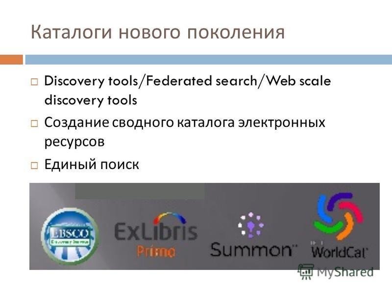 Каталоги нового поколения Discovery tools/Federated search/Web scale discovery tools Создание сводного каталога электронных ресурсов Единый поиск