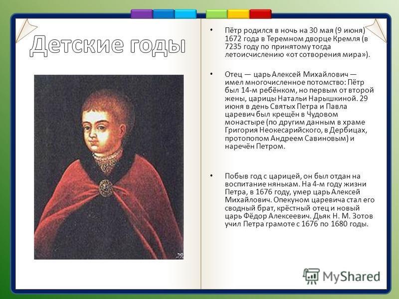Пётр родился в ночь на 30 мая (9 июня) 1672 года в Теремном дворце Кремля (в 7235 году по принятому тогда летоисчислению «от сотворения мира»). Отец царь Алексей Михайлович имел многочисленное потомство: Пётр был 14-м ребёнком, но первым от второй же