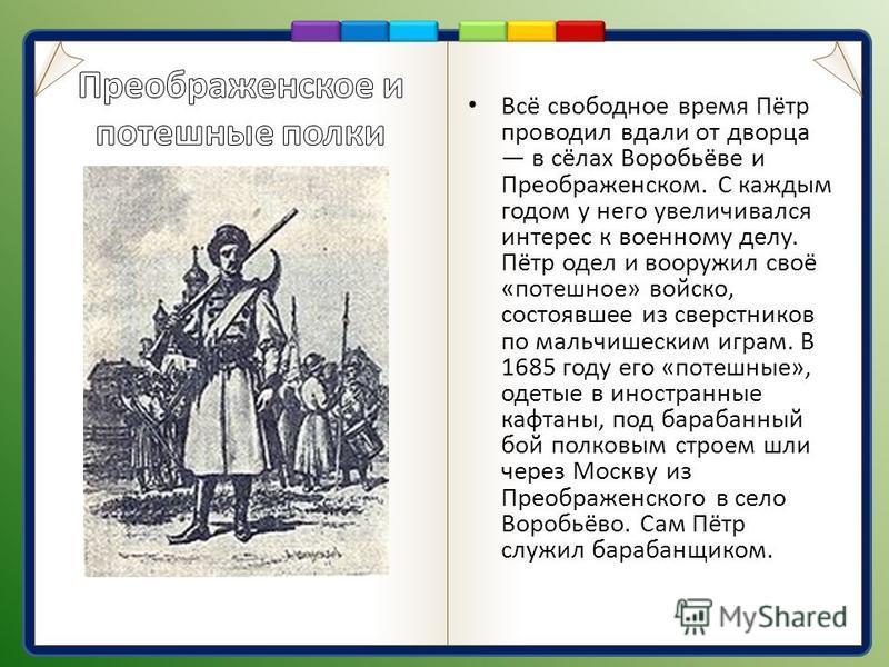 Всё свободное время Пётр проводил вдали от дворца в сёлах Воробьёве и Преображенском. С каждым годом у него увеличивался интерес к военному делу. Пётр одел и вооружил своё «потешное» войско, состоявшее из сверстников по мальчишеским играм. В 1685 год