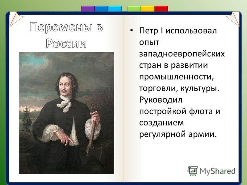 Петр I использовал опыт западноевропейских стран в развитии промышленности, торговли, культуры. Руководил постройкой флота и созданием регулярной армии.