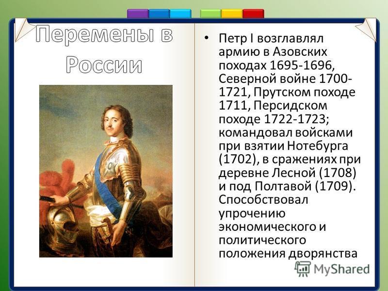 Петр I возглавлял армию в Азовских походах 1695-1696, Северной войне 1700- 1721, Прутском походе 1711, Персидском походе 1722-1723; командовал войсками при взятии Нотебурга (1702), в сражениях при деревне Лесной (1708) и под Полтавой (1709). Способст