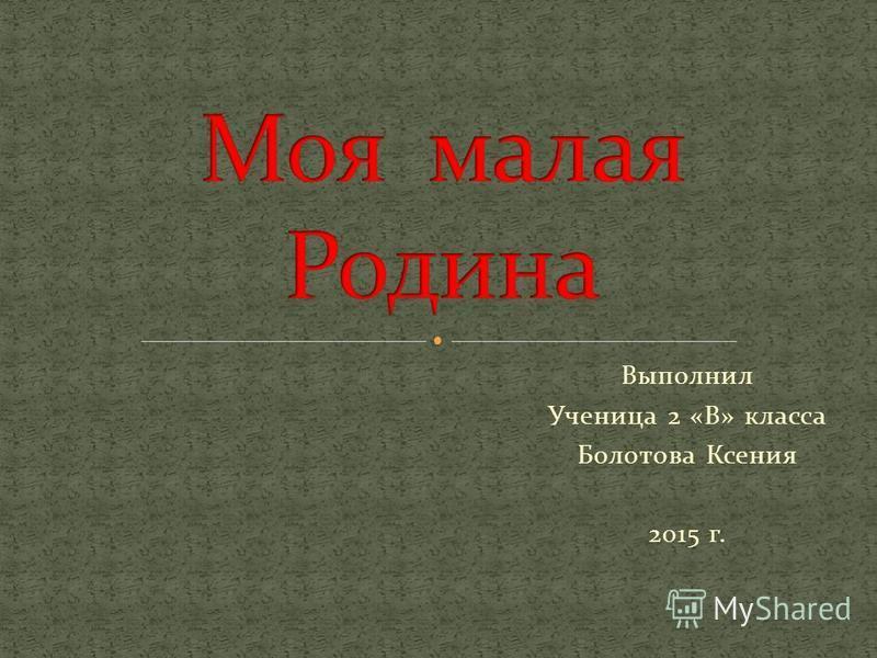 Выполнил Ученица 2 «В» класса Болотова Ксения 2015 г.
