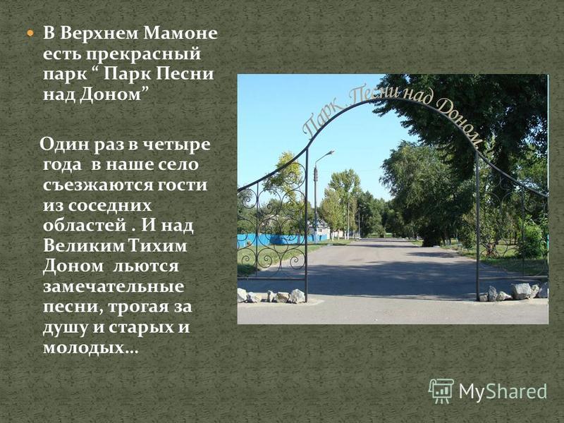 В Верхнем Мамоне есть прекрасный парк Парк Песни над Доном Один раз в четыре года в наше село съезжаются гости из соседних областей. И над Великим Тихим Доном льются замечательные песни, трогая за душу и старых и молодых…