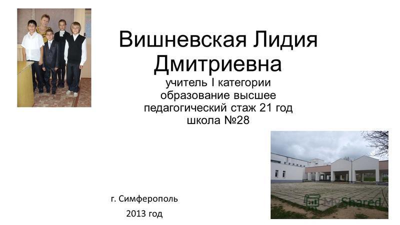 Вишневская Лидия Дмитриевна учитель I категории образование высшее педагогический стаж 21 год школа 28 г. Симферополь 2013 год