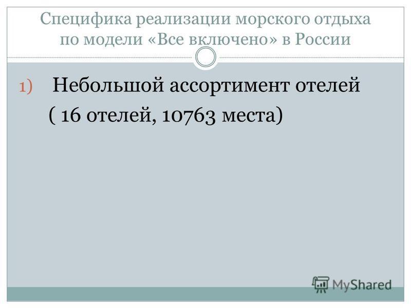 Специфика реализации морского отдыха по модели «Все включено» в России 1) Небольшой ассортимент отелей ( 16 отелей, 10763 места)