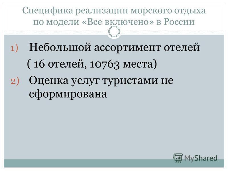 Специфика реализации морского отдыха по модели «Все включено» в России 1) Небольшой ассортимент отелей ( 16 отелей, 10763 места) 2) Оценка услуг туристами не сформирована