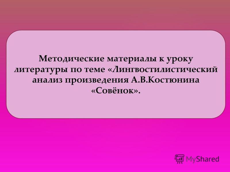 Методические материалы к уроку литературы по теме «Лингвостилистический анализ произведения А.В.Костюнина «Совёнок».