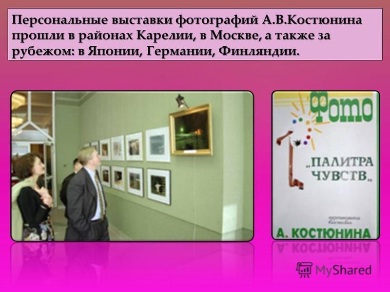Персональные выставки фотографий А.В.Костюнина прошли в районах Карелии, в Москве, а также за рубежом: в Японии, Германии, Финляндии.