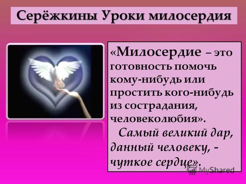 Серёжкины Уроки милосердия « Милосердие – это готовность помочь кому-нибудь или простить кого-нибудь из сострадания, человеколюбия». Самый великий дар, данный человеку, - чуткое сердце».