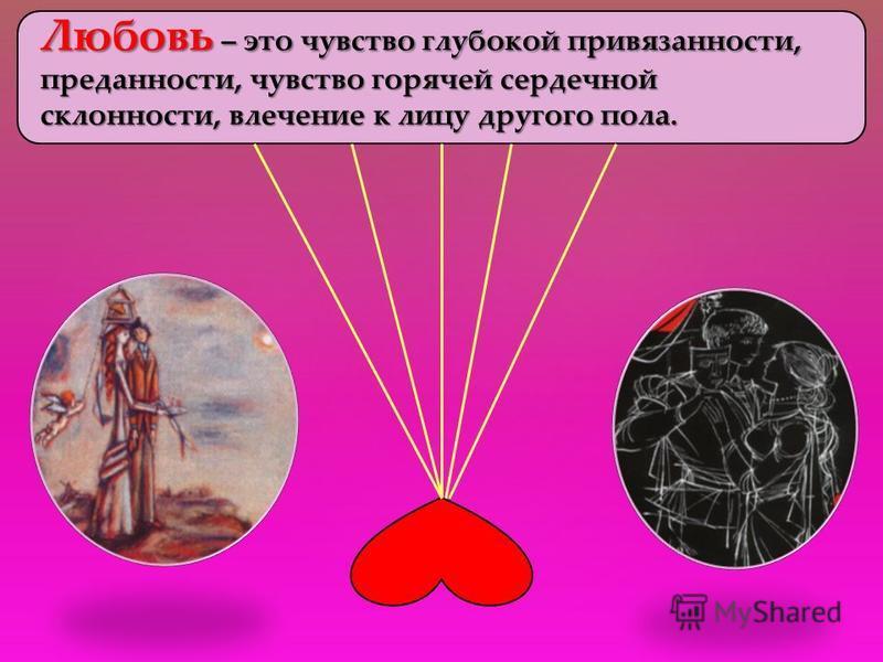 Любовь – это чувство глубокой привязанности, преданности, чувство горячей сердечной склонности, влечение к лицу другого пола.
