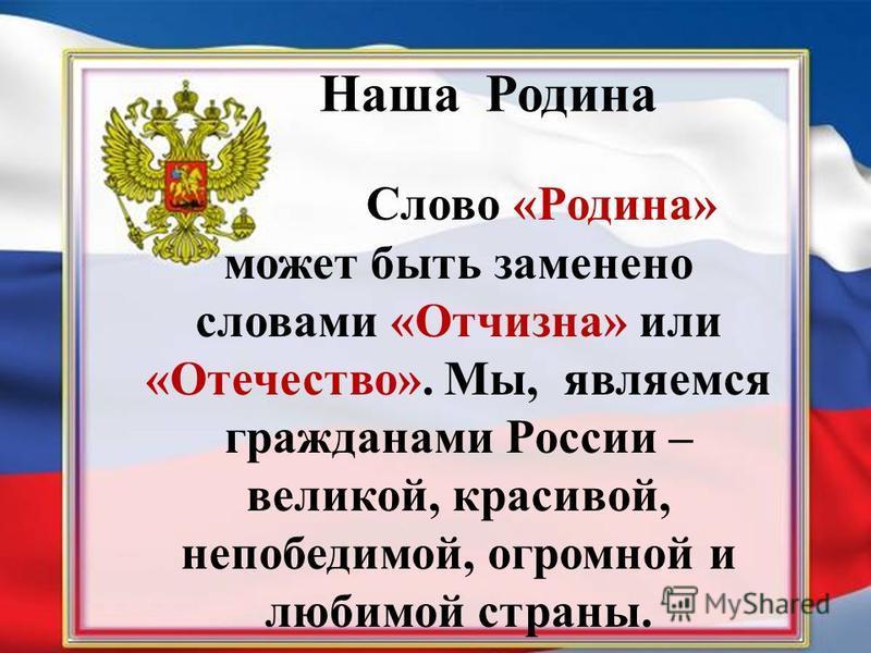 Наша Родина Слово «Родина» может быть заменено словами «Отчизна» или «Отечество». Мы, являемся гражданами России – великой, красивой, непобедимой, огромной и любимой страны.