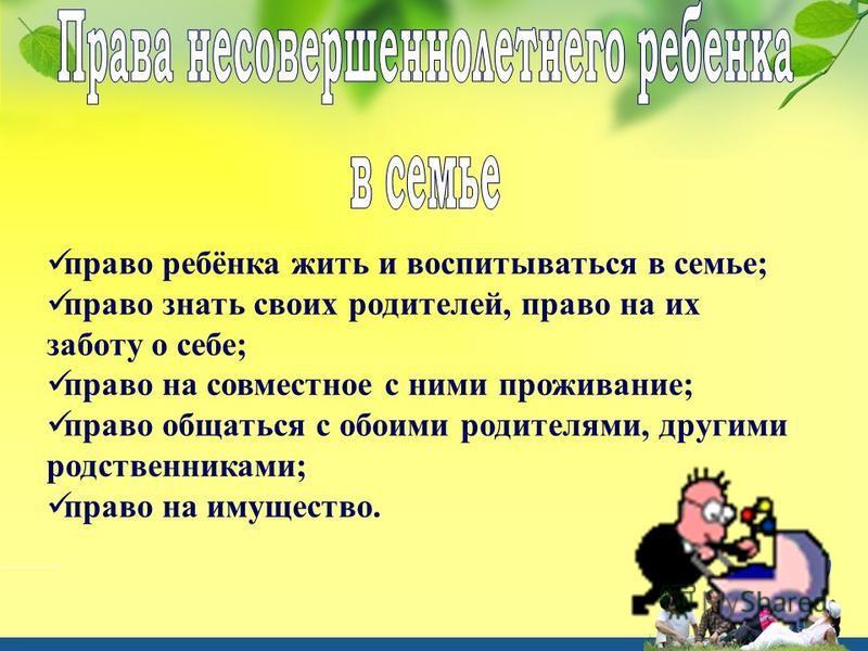 право ребёнка жить и воспитываться в семье; право знать своих родителей, право на их заботу о себе; право на совместное с ними проживание; право общаться с обоими родителями, другими родственниками; право на имущество.