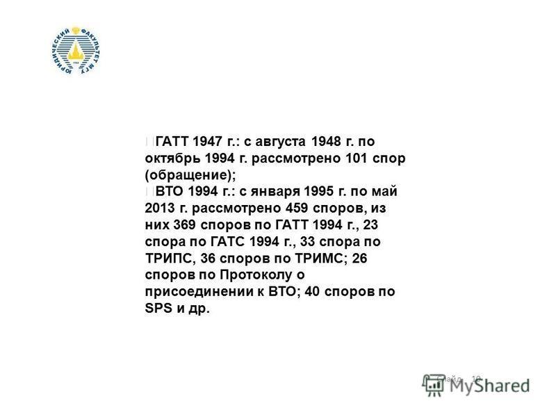 Слайд 10 ГАТТ 1947 г.: с августа 1948 г. по октябрь 1994 г. рассмотрено 101 спор (обращение); ВТО 1994 г.: с января 1995 г. по май 2013 г. рассмотрено 459 споров, из них 369 споров по ГАТТ 1994 г., 23 спора по ГАТС 1994 г., 33 спора по ТРИПС, 36 спор