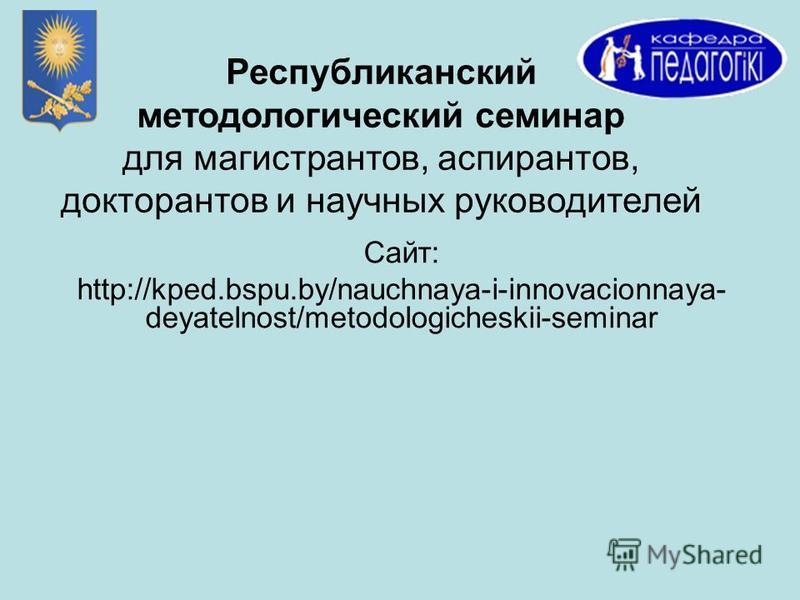 Республиканский методологический семинар для магистрантов, аспирантов, докторантов и научных руководителей Сайт: http://kped.bspu.by/nauchnaya-i-innovacionnaya- deyatelnost/metodologicheskii-seminar