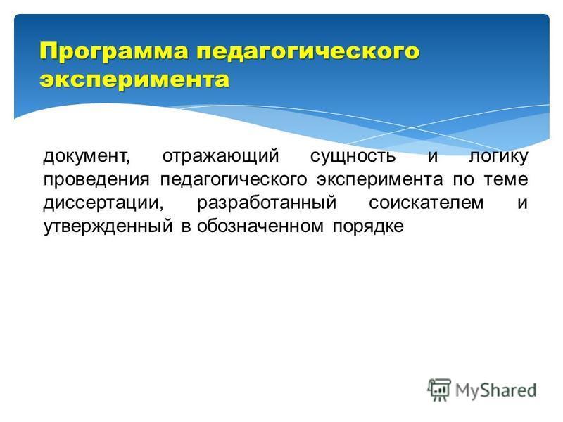 документ, отражающий сущность и логику проведения педагогического эксперимента по теме диссертации, разработанный соискателем и утвержденный в обозначенном порядке Программа педагогического эксперимента